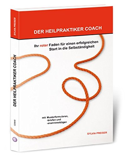 Der Heilpraktiker Coach: Ihr roter Faden für einen erfolgreichen Start in die Selbstständigkeit