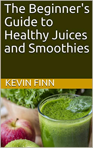 The Beginner's Guide to Healthy Juices and Smoothies (Smoothies and Juices)