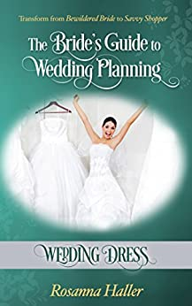 Wedding Dress: Transform From Bewildered Bride to Savvy Shopper (The Bride's Guide to Wedding Planning Book 1)