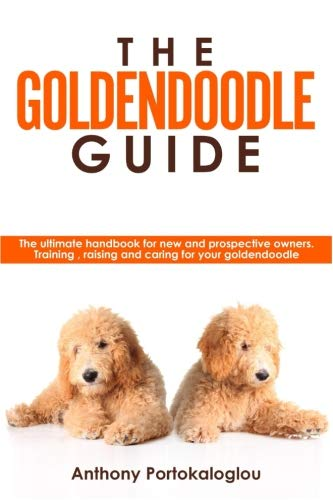 The Goldendoodle Guide: The ultimate handbook for new and prospective owners. Training, raising and caring for your goldendoodle