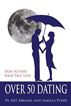Over 50 Dating: How to Discover Your True Love by [Abrams, Art, Pond, Amelia ]