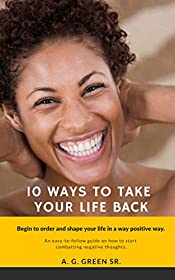 10 Ways To Take Your Life Back: Begin To Order and Shape Your Life In A Positive Way