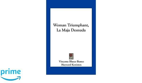 Woman Triumphant, La Maja Desnuda: Vincente Blasco Ibanez, Hayward Keniston: 9781163787137: Amazon.com: Books
