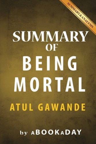 Summary of Being Mortal: Medicine and What Matters in the End by Atul Gawande | Summary & Analysis