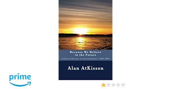 Descriptive Essays On The Beach Because We Believe In The Future Collected Essays On Sustainability   Alan Atkisson  Amazoncom Books Spring Break Essay also Night Essays Because We Believe In The Future Collected Essays On Sustainability  Essay On Mental Illness