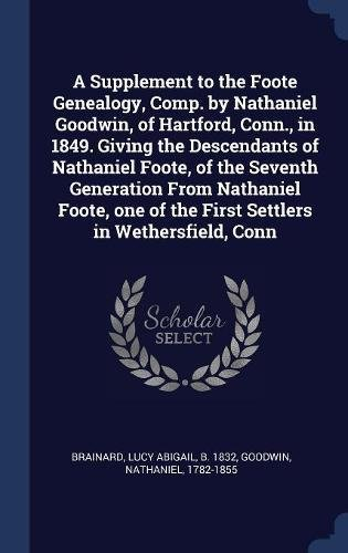 A Supplement to the Foote Genealogy, Comp. by Nathaniel Goodwin, of Hartford, Conn., in 1849. Giving the Descendants of Nathaniel Foote, of the ... of the First Settlers in Wethersfield, Conn PDF