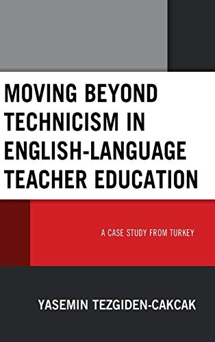 Moving beyond Technicism in English-Language Teacher Education: A Case Study from Turkey Yasemin Tezgiden Cakcak