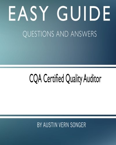 Easy Guide: CQA Certified Quality Auditor: Questions and Answers