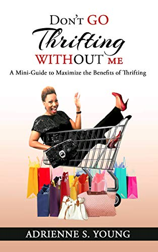 Don't Go Thrifting Without Me: A Mini Guide to Maximize the Benefits of Thrifting by [Young, Adrienne S.]