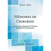 Mémoires de Chirurgie, Vol. 5: Commotion, Contusion, Tétanos, Syphilis Et Traumatisme (Classic Reprint)
