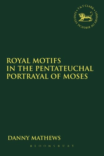 Royal Motifs in the Pentateuchal Portrayal of Moses (The Library of Hebrew Bible/Old Testament Studies)
