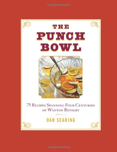 The Punch Bowl: 75 Recipes Spanning Four Centuries of Wanton Revelry (Punch 75)