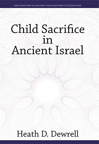 Child Sacrifice in Ancient Israel (Explorations in Ancient Near Eastern Civilizations)