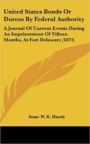 United States Bonds or Duress by Federal Authority: A Journal of Current Events During an Imprisonment of Fifteen Months, at Fort Delaware (1874)