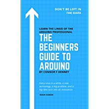The Beginners Guide to Arduino: Don't Be Left in the Dark - Learn the Lingo of the Arduino Professional