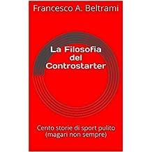 La Filosofia del Controstarter: Cento storie di sport pulito ( magari non sempre ) (Italian Edition)