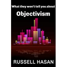 What They Won't Tell You About Objectivism: Thoughts on the Objectivist Philosophy in the Post-Randian Era