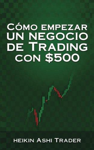 Como Empezar un Negocio de Trading con $500 (Spanish Edition) [Heikin Ashi Trader] (Tapa Blanda)