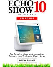 Echo Show 10 with Alexa User Guide: The Complete Illustrated Manual For Beginners and Seniors to Master Show 10