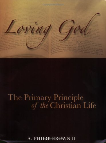 Read Online Loving God: The Primary Principle of the Christian Life (Loving God, Volume 1) by A. Philip Brown II (2006-05-03) ebook