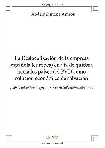 La Deslocalización de la empresa española europea en vía de quiebra hacia los países del PVD como solución económica de salvación: Amazon.es: Amrou, Abderrahmane: Libros en idiomas extranjeros