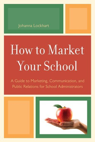 By Johanna M. Lockhart: How to Market Your School: A Guide to Marketing, Communication, and Public Relations for School Administrators ... Public Relations for School Administrators
