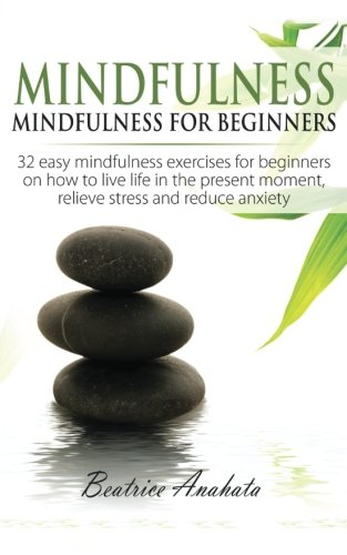 Mindfulness:: Mindfulness for beginners: 32 easy mindfulness exercises for beginners on how to live life in the present moment, relieve stress and reduce anxiety.