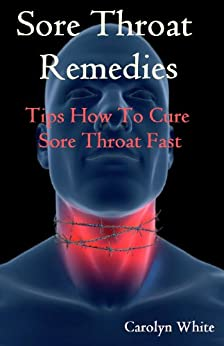Sore Throat Remedies: Tips How To Cure Throat Fast by [White, Carolyn]