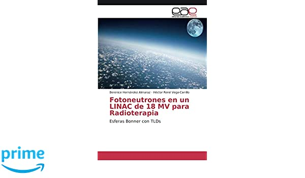 Fotoneutrones en un LINAC de 18 MV para Radioterapia: Esferas Bonner con TLDs (Spanish Edition): Berenice Hernández Almaraz, Héctor René Vega-Carrillo: ...