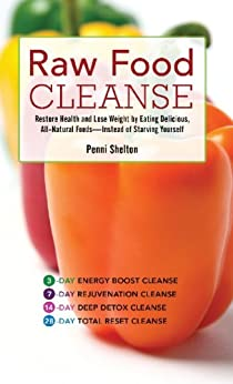 Raw Food Cleanse: Restore Health and Lose Weight by Eating Delicious, All-Natural Foods — Instead of Starving Yourself by [Shelton, Penni]