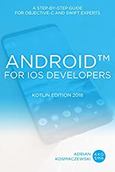 Android for iOS Developers – Kotlin Edition 2018: A Step-By-Step Guide for Objective-C and Swift Experts