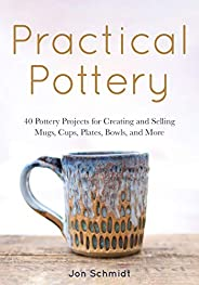 Practical Pottery: 40 Pottery Projects for Creating and Selling Mugs, Cups, Plates, Bowls, and More (Arts and
