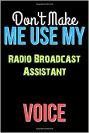 Don't Make Me Use My Radio Broadcast Assistant Voice - Funny Radio Broadcast Assistant Notebook Journal And Diary Gift: Lined Notebook / Journal Gift, 120 Pages, 6x9, Soft Cover, Matte Finish