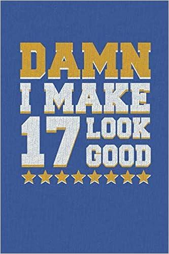 Damn I Make 17 Look Good: Happy 17th Birthday 17 Years Old ...