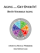 AGING...GET OVER IT!: DO-IT-YOURSELF-AGING/A SURVIVAL MANUAL