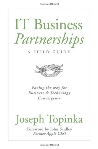 IT Business Partnerships: A Field Guide: Paving the Way for Business and Technology Convergence