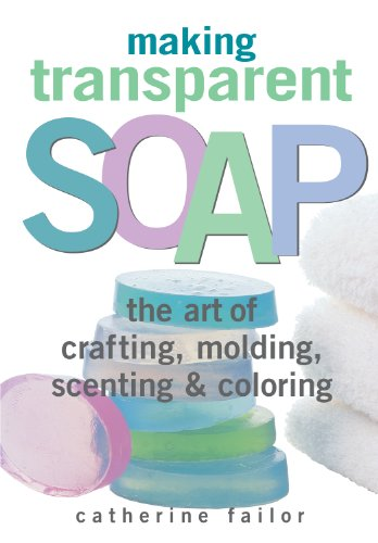 Making Transparent Soap: The Art Of Crafting, Molding, Scenting & Coloring (Supplies Molding)