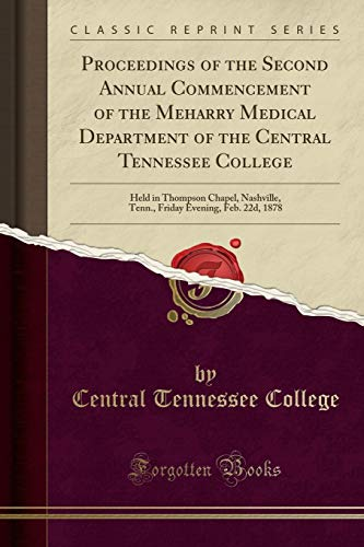 Proceedings of the Second Annual Commencement of the Meharry Medical Department of the Central Tennessee College: Held in Thompson Chapel, Nashville, ... Evening, Feb. 22d, 1878 (Classic ()