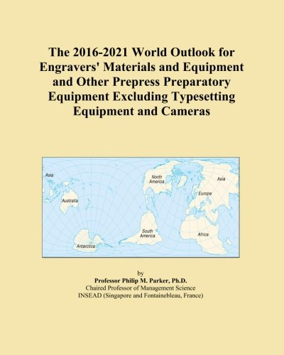 The 2016-2021 World Outlook for Engravers' Materials and Equipment and Other Prepress Preparatory Equipment Excluding Typesetting Equipment and Cameras