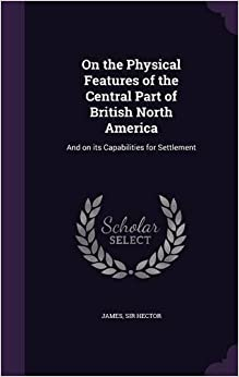 Book On the Physical Features of the Central Part of British North America: And on its Capabilities for Settlement
