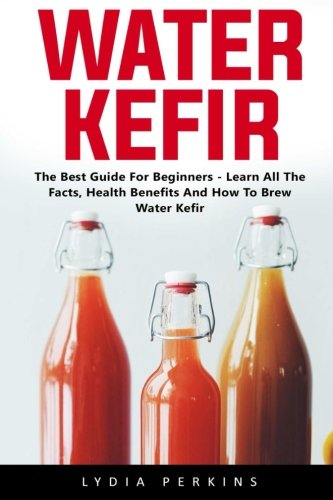 Water Kefir: The Best Guide For Beginners - Learn All The Facts, Health Benefits And How To Brew Water Kefir