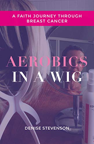 Aerobics In A Wig: A Faith Journey Through Breast Cancer