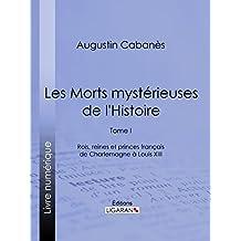Les Morts mystérieuses de l'Histoire: Tome I - Rois, reines et princes français de Charlemagne à Louis XIII (French Edition)