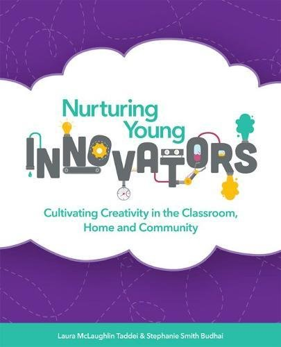 Nurturing Young Innovators: Cultivating Creativity in the Classroom, Home and Community