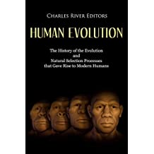 Human Evolution: The History of the Evolution and Natural Selection Processes that Gave Rise to Modern Humans