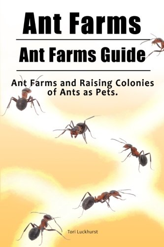 Ant Farms. Ant Farms Guide. Ant Farms and Raising Colonies of Ants as Pets. (The Book Farm Ant)