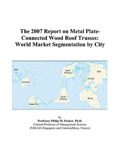 Wood Roof Trusses - The 2007 Report on Metal Plate-Connected Wood Roof Trusses: World Market Segmentation by City
