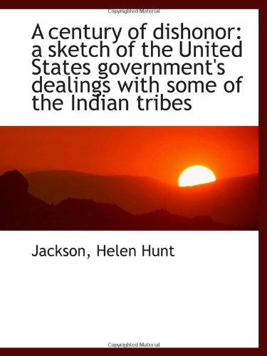 A century of dishonor: a sketch of the United States government's dealings with some of the Indian t pdf