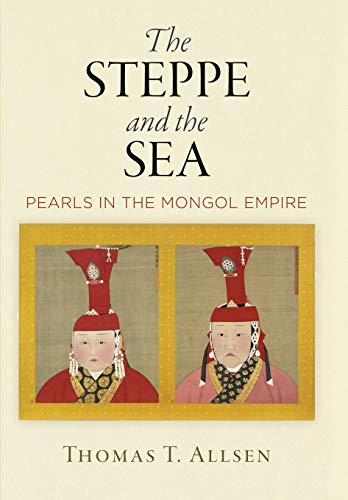 (The Steppe and the Sea: Pearls in the Mongol Empire (Encounters with Asia))