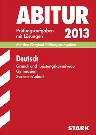 Abitur-Prüfungsaufgaben Gymnasium Sachsen-Anhalt Aufgabensammlung mit Lösungen; Deutsch Grund- und Leistungskursniveau 2013; Mit den Original-Prüfungsaufgaben 2009-2012